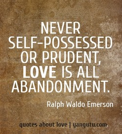 NEVER SELF-POSSESSED OR PRUDENT. LOVE IS ALL ABANDONMENT, Ralph Waldo Emerson quotes about love I gangutu,cony•
