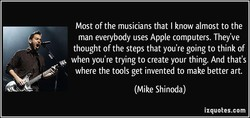 Most of the musicians that I know almost to the 