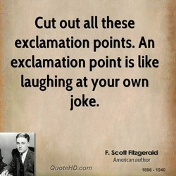 Cut out all these exclamation points. An exclamation point is like laughing at your own joke. F. Scott Fitzgerald American author QuoteHD.com 1896 • 1940