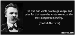 The true man wants two things: danger and 