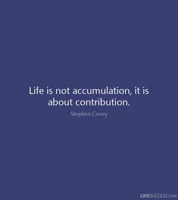Life is not accumulation, it is 