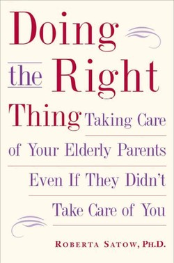 Doing the Right Tiling of Your Elderly Parents Even If They Didn•t Take care of You ROBERTA SATOVV, PH.D.