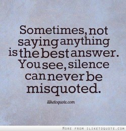 Sometimes, not saying anything is the best answer. You see, silence canneverbe misquoted. ilihetoquoteccm MORE FROM 1 LIKETOQUOTE.COM