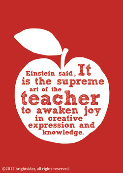 It Einstein said , is the supreme art of the teacher to awaken joy in creative expression and knowledge. 02012 brightsides, all rights reserved.