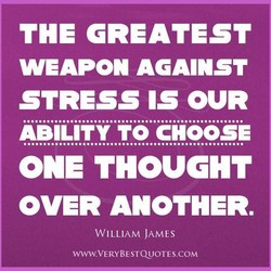 THE GREATEST WEAPON AGAINST STRESS IS OUR ONE THOUGHT OVER ANOTHER. WILLIAM JAMES WWW.VERYBESTQUOTES.COM