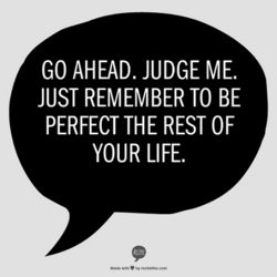 GO AHEAD. JUDGE ME. 