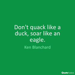 Don't quack like a duck, soar like an eagle. Ken Blanchard OuoteAddicts