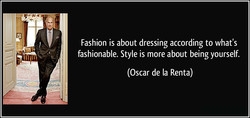 Fashion is about dressing according to what's 