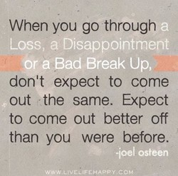 When you go through Loss, a Disappointment Or a Bad Break Up, don't expect to come out -the same. Expect to come out better off than you were before. -ioel osteen WWW.LIVELIFEHAPPY.COM