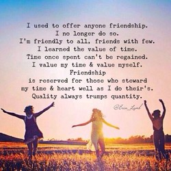I used to offer anyone friendship. I no longer do so. I tm friendly to all, friends with few. I learned the value of time. Time once spent can't be regained. I value my time & value myself. Friendship is reserved for those who steward my time & heart well as I do their' s. Quality always trumps quantity.