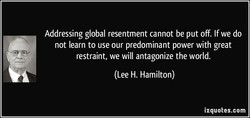 Addressing global resentment cannot be put off. If we do 