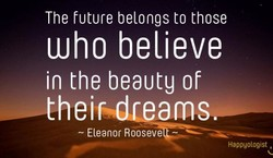 The future belongs to those Who believe in the beauty of thei am - Eleanor Rooseve Happgologist ,