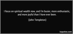 I focus on spiritual wealth now, and I'm busier, more enthusiastic, 