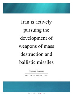 Iran is actively pursuing the development of weapons of mass destruction and ballistic missiles Howard Berman PICTURE QUOTES. PICTUREQU.TES