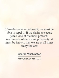 If we desire to avoid insult, we must be able to repel it; if we desire to secure peace, one of the most powerful instmments of our rismg prospefity, it must be known, that we are at all times ready for war. George Washington PICTURE QUOTES .