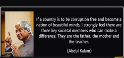 If a country is to be corruption free and become a nation of beautiful minds, I strongly feel there are three key societal members who can make a difference. They are the father, the mother and the teacher. (Abdul Kalam)