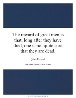 The reward of great men is 