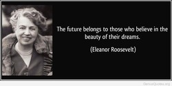 The future belongs to those who believe in the 