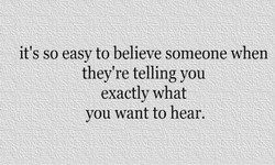 it's so easy to believe someone when 