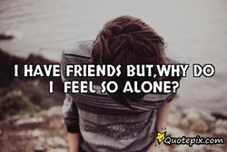 I HAVE FRIENDS BUT.WHY DO 