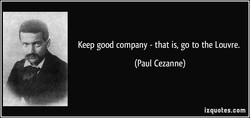 Keep good company - that is, go to the Louvre. 
