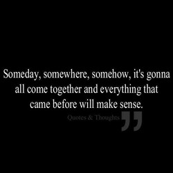 Someday, somewhere, somehow, it's gonna 