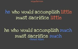 who would accomplish little he must sacrifice little he who would accomplish much must sacrifice much -James Allen