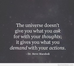 The universe doesn't give you what you ask for with your thoughts; it gives you what you demand with your actions. - Dr. Steve Maraboli