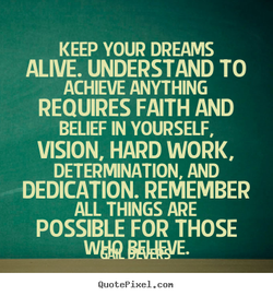 KEEP YOUR DREAMS ALIVE. UNDERSTAND TO ACHIEVE ANYTHING REQUIRES FAITH AND BELIEF IN YOURSELF, VISION, HARD WORK, DETERMINATION AND DEDICATION. REMEMBER ALL THINGS ARE POSSIBLE FOR THOSE QuotePixeI. con