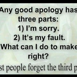 Any good apology has three parts: 1) I'm sorry. 2) It's my fault. What can I do to make right? st people forget the third p