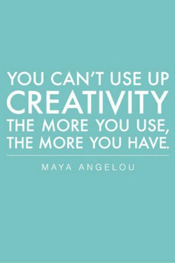 YOU CAN'T USE UP CREATIVITY THE MORE YOU USE, THE MORE YOU HAVE. MAYA ANGELOU