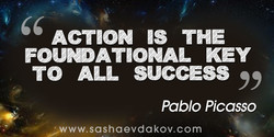 ACTION IS THE FOUNDATIONAL KEY TO ALL SUCCESS Pablo Picasso ww.sashaevdakov.com