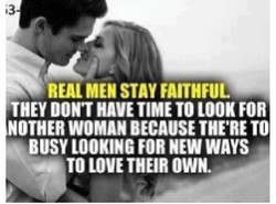 REAL MEN THEY HAVE TIME TO LOOK FOR ROTHER WOMAN BECAUSE THE'RE TO BUSY LOOKING FOR NEW WAYS TO LOVE THEIR OWN.