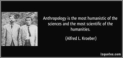 Anthropology is the most humanistic of the 