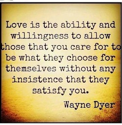 Love is the ability and willingness to allow hose that you care for t be what they choose for themselves without any insistence that they satisfy you. Wayne Dyer