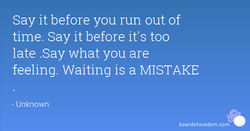 Say it before you run out of 
