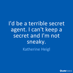 I'd be a terrible secret 