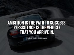 AMBITION IS THE PATH TO SUCCESS. 