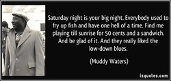 Saturday night is your big night. Everybody used to 