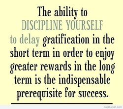 The ability to DISCIPLINE YOURSELF to delay gratification in the short term in order to enjoy greater rewards in the long term is the indispensable prerequisite for success. DesiBucket.com