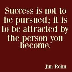 Success is not to be pursued; it is to be attracted by the person you become. Jim Rohn