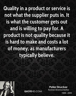 Quality in a product or service is not what the supplier puts in. It is what the customer gets out and is willing to pay for. A product is not quality because it is hard to make and costs a lot of money, as manufacturers typically believe. Peter Drucker Austrian-American Author QUOTEHD.COM 1909 - 2005
