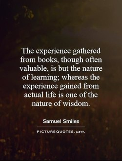 "The experience gathered from books, though often valuable, is but the nature of learning; whereas the experience gained from actual life is one of the nature of wisdom. Samuel Smiles PICTURE QUOTES ...""-"
