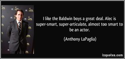 I like the Baldwin boys a great deal. Alec is 