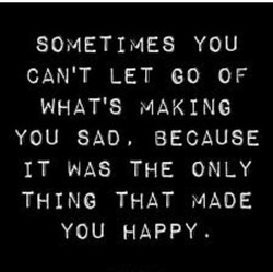 SOMETIMES YOU CAN'T LET GO OF WHAT'S MAKING YOU SAD, BECAUSE IT THE ONLY THING THAT MADE YOU HA p p Y .