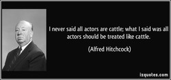 I never said all actors are cattle; what I said was all 