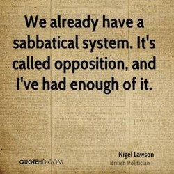 We already have a sabbatical system. It's called opposition, and rve had enough of it. Nigel Lawson British Pol*ician