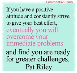 Comments20.com If you have a positive attitude and constantly strive to give your best effort, eventually you vvill overcome your Immediate problems and find you are ready for greater challenges. Pat Riley