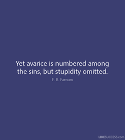 Yet avarice is numbered among 