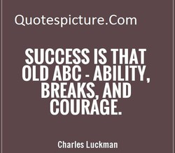 Quotespicture.Com SUCCESS IS THAT OLD ABC - ABILITY, BREAKS AND COURAGE. Charles Luckman